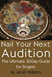 Nail Your Next Audition, the Ultimate 30-Day Guide for Singers, Janet Williams, 0978752104