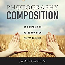 Photography Composition: 12 Composition Rules for Your Photos to Shine Audiobook by James Carren Narrated by John Edmondson