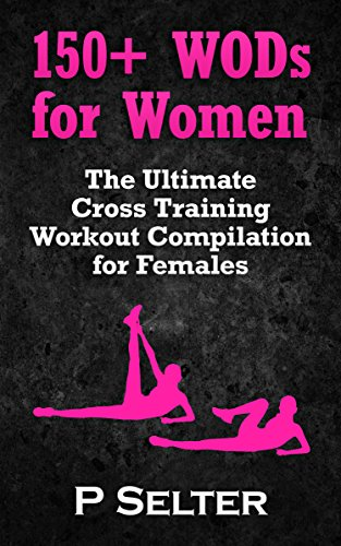 Workouts For Women: 150+ WODs for Women: The Ultimate Cross Training Workout Compilation for Females To Lose Weight & Feel Great (Bodyweight Training, ... Bodybuilding, Home Workout, Gymnastics)