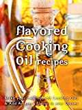Flavored Cooking Oil Recipes: Make your own Infused Cooking Oils & Add Amazing Flavors to your Dishes (Recipe Top 50s Book 124)