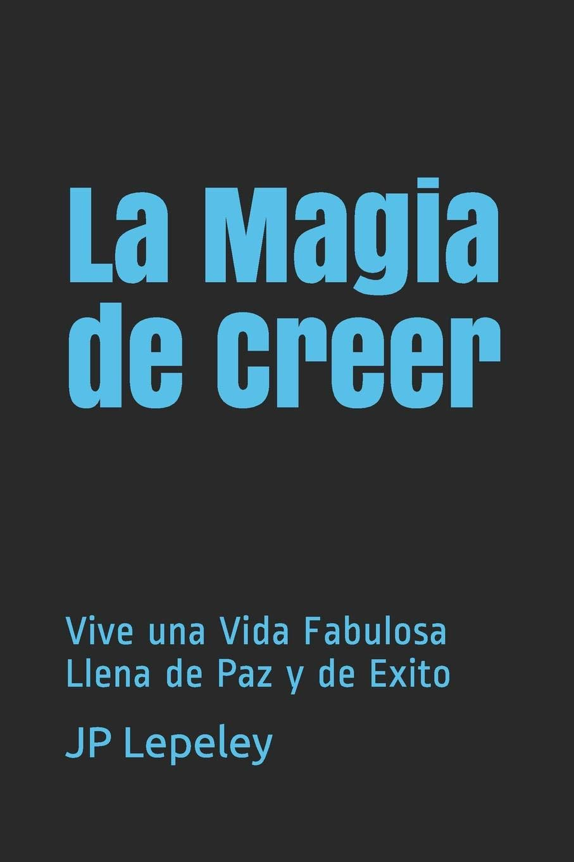 La Magia de Creer: Vive una Vida Fabulosa Llena de Paz y de Exito: Amazon.es: Lepeley, JP: Libros