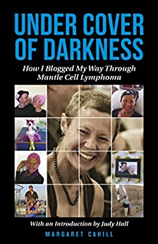 Under Cover of Darkness: How I Blogged My Way Through Mantle Cell Lymphoma by [Cahill, Margaret]