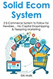 SOLID E-COMMERCE SYSTEM: 2 E-Commerce System to Follow for Newbies… No Capital Dropshipping & Teespring Marketing (HOW TO MAKE MONEY WORK FOR YOU Book 1)