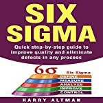 Six Sigma: Quick Step-By-Step Guide to Improve Quality and Eliminate Defects in Any Process | Harry Altman