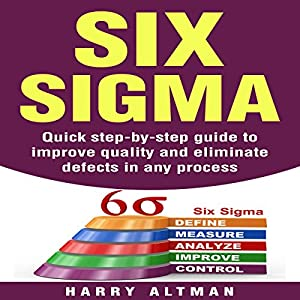 Six Sigma: Quick Step-By-Step Guide to Improve Quality and Eliminate Defects in Any Process Audiobook