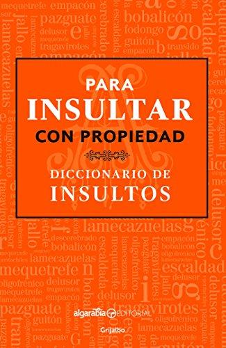 Para insultar con propiedad. Diccionario de insultos/How to Insult with Meanin g.Dictionary of Insults (Spanish Edition)