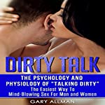 Dirty Talk: The Psychology and Physiology of Talking Dirty: The Easiest Way to Mind-Blowing Sex for Men & Women   Gary Allman