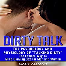 Dirty Talk: The Psychology and Physiology of Talking Dirty: The Easiest Way to Mind-Blowing Sex for Men & Women Audiobook by Gary Allman Narrated by Jim Masters