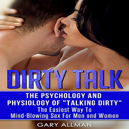 Dirty Talk: The Psychology and Physiology of Talking Dirty: The Easiest Way to Mind-Blowing Sex for Men & Women