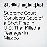 Supreme Court Considers Case of a Shot Fired in U.S. That Killed a Teenager in Mexico | Robert Barnes