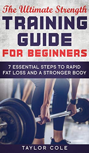 The Ultimate Strength Training Guide for Beginners: 7 Essential Steps to Rapid Fat Loss and A Stronger Body