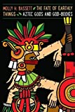 The Fate of Earthly Things: Aztec Gods and God-Bodies (Recovering Languages and Literacies of the Americas)