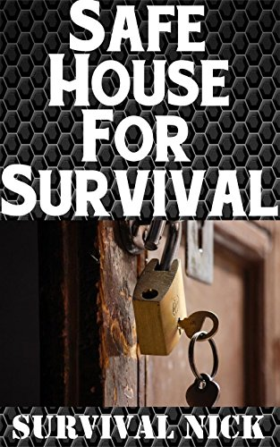 Safe House For Survival: The Ultimate Beginner's Guide On How To Plan, Stockpile, and Maintain A Survival Safe House