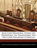 Nuclear Weapons: Views on Proposals to Transform the Nuclear Weapons Complex, , 124070383X