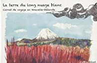 La terre du long nuage blanc : Carnet de voyage en Nouvelle-Zélande par Emilie Géant