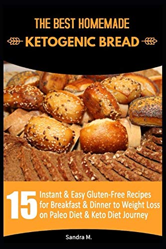 THE BEST HOMEMADE KETOGENIC BREAD: 15 Instant & Easy Gluten-Free Recipes for Breakfast & Dinner to Weight Loss on Paleo Diet & Keto Diet Journey by SANDRA M.