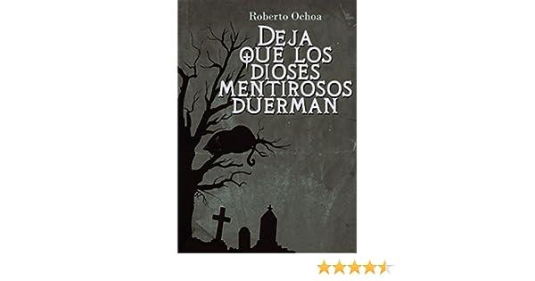 Amazon.com: Deja que los dioses mentirosos duerman (Spanish Edition) eBook: Roberto Ochoa Ramos: Kindle Store