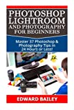 Photoshop Lightroom and Photography for Beginners: Master 37 Photoshop & Photography Tips in 24 Hours or Less! (Photoshop Course - Adobe Photoshop - Digital Photography - Graphic Design)