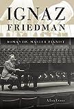 : Ignaz Friedman: Romantic Master Pianist