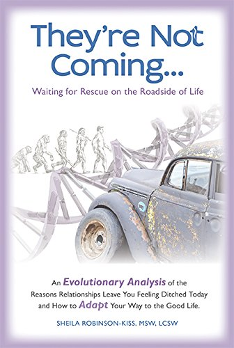 They're Not Coming...Waiting for Rescue on the Roadside of Life. An Evolutionary Analysis of the Reasons Relationships Leave You Feeling Ditched Today and How to Adapt Your Way to the Good Life.