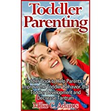 Toddler Parenting : Toddler Book to Help Parents to Improve the Toddler Behavior, the Toddler Development and Decrease Tantrum (Toddler Discipline Guide)