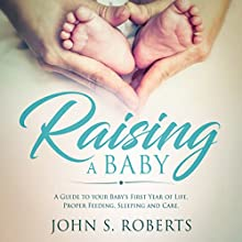 Raising a Baby: A Guide to the Most Important Months of Your Baby's Life. Proper Feeding, Sleeping, and Care During the First Year Audiobook by John S. Roberts Narrated by Sean Posvistak