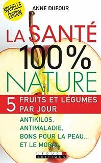 La santé 100 % nature : 5 fruits et légumes par jour : antikilos, antimaladie, bons pour la peau... et le moral, Dufour, Anne