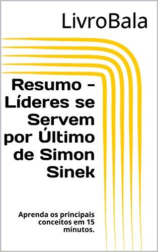 Resumo - Líderes se Servem por Último de Simon Sinek: Aprenda os principais conceitos em 15 minutos.