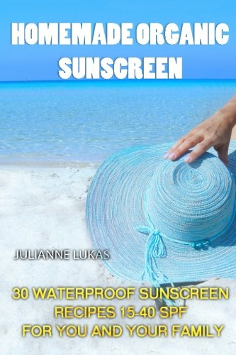 Homemade Organic Sunscreen: 30 Waterproof Sunscreen Recipes 15-40 SPF for You and Your Family PDF