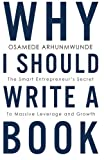 Why i should write a book: The smart entrepreneurs secret to massive leverage and growth