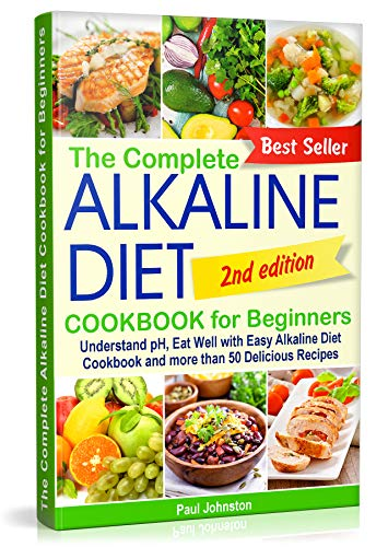 The Complete Alkaline Diet Cookbook for Beginners: Understand pH, Eat Well with Easy Alkaline Diet Cookbook and more than 50 Delicious Recipes by Paul Johnston