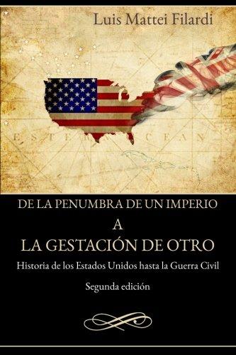 De la penumbra de un imperio a la gestacion de otro: Historia de los Estados Unidos hasta la Guerra Civil (Spanish Edition) [Luis Mattei-Filardi] (Tapa Blanda)