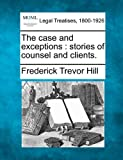 The case and exceptions : stories of counsel and Clients, Frederick Trevor Hill, 1240195435