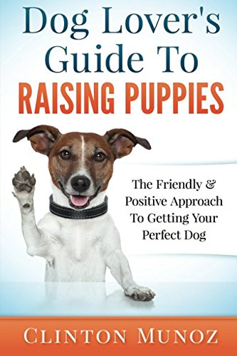 (Dog Lover Guide To Raising Puppies: The Friendly & Positive Approach To Getting Your Perfect Dog)