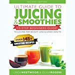Ultimate Guide to Juicing & Smoothies: 15-Step Beginners Guide to Juicing for Weight Loss & Good Health | Linda Westwood,Olivia Rogers
