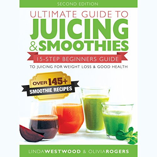 Ultimate Guide to Juicing & Smoothies: 15-Step Beginners Guide to Juicing for Weight Loss & Good Health by Linda Westwood, Olivia Rogers