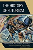 The History of Futurism : The Precursors, Protagonists, and Legacies, , 0739173863