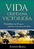 Vida Cristiana Victoriosa: Fortalece tu fe para caminar más cerca de Dios (Spanish Edition)