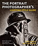 The Portrait Photographer's Lighting Style Guide: Recipes for Lighting and Composing Professional Portraits