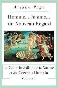 Homme... Femme..., un Nouveau Regard: Le Code Invisible de la Nature et du Cerveau Humain, Volume 1 (French Edition)
