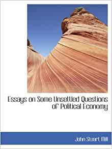 mill essays on some unsettled questions of political economy Essays on some unsettled questions of political economy mill, john stuart | essays on some unsettled questions of political economy mill, john stuart (1806-1873.