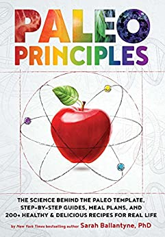 Paleo Principles: The Science Behind the Paleo Template, Step-by-Step Guides, Meal Plans, and 200+ Healthy & Delicious Recipes for Real Life by [Ballantyne, Sarah]