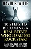 10 Steps to Becoming a Real Estate Wholesaling Rock Star!: Transform Your Life from