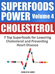 SUPERFOODS POWER Volume 4: CHOLESTEROL - 7 Top Superfoods for Lowering Cholesterol and Preventing Heart Disease
