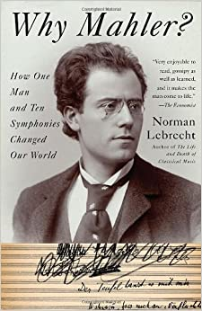 Why Mahler?: How One Man and Ten Symphonies Changed Our World by Norman Lebrecht (2011-11-01)