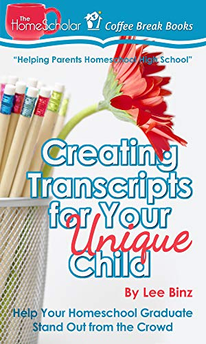 Creating Transcripts for Your Unique Child: Help Your Homeschool Graduate Stand Out from the Crowd (The HomeScholar's Coffee Break Book series 3)
