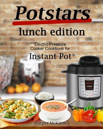 Potstars Lunch Edition: Electric Pressure Cooker Cookbook for Instant Pot ® by Harper McKinney
