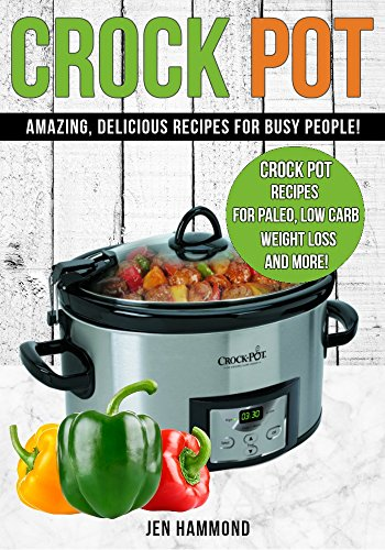 CROCK POT: Amazing, Delicious Recipes for Busy People (Delicious Dump Meals, Freezer Meals, Chicken Recipes, Soup Recipes, Slow Cooker, Crock Pot Recipes Cookbook) by Jen Hammond