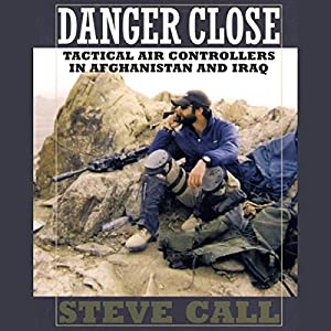 Danger Close: Tactical Air Controllers in Afghanistan and Iraq Audiobook