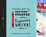 #7: A Teacher's Guide to Getting Started with Beginning Writers: Classroom Essentials